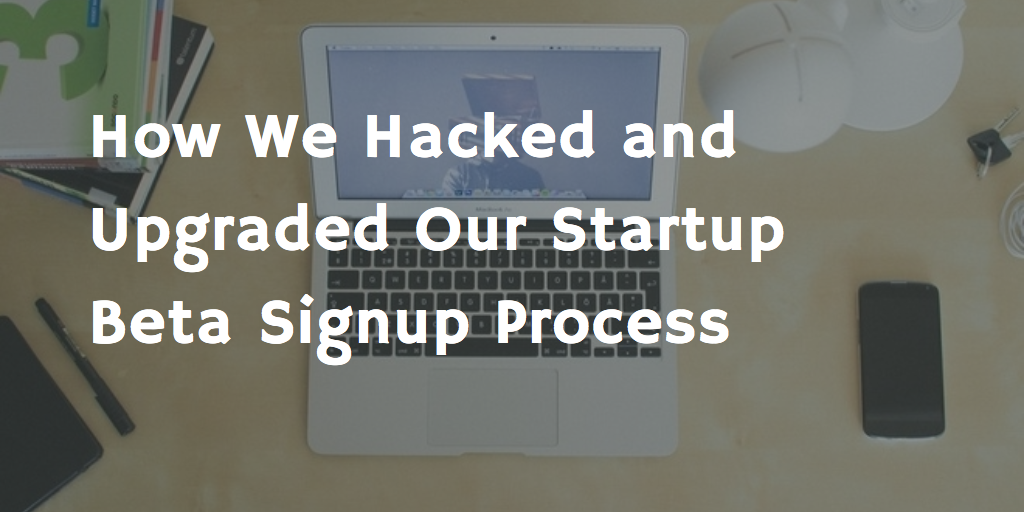 How We Hacked and Upgraded Our Startup Beta Signup Process